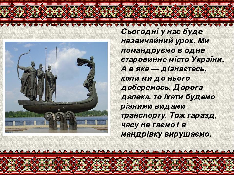 Сьогодні у нас буде незвичайний урок. Ми помандруємо в одне старовинне місто України. А в яке — дізнаєтесь, коли ми до нього доберемось. Дорога дал...