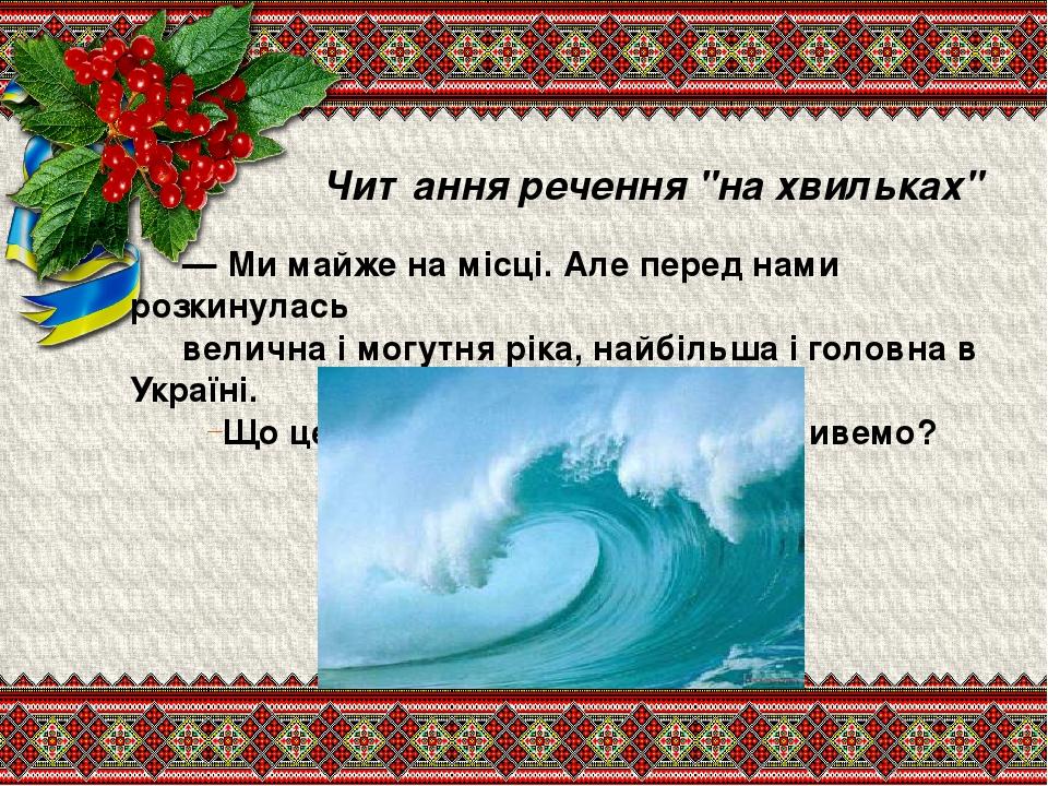"""Читання речення """"на хвильках"""" — Ми майже на місці. Але перед нами розкинулась велична і могутня ріка, найбільша і головна в Україні. Що це за річка..."""