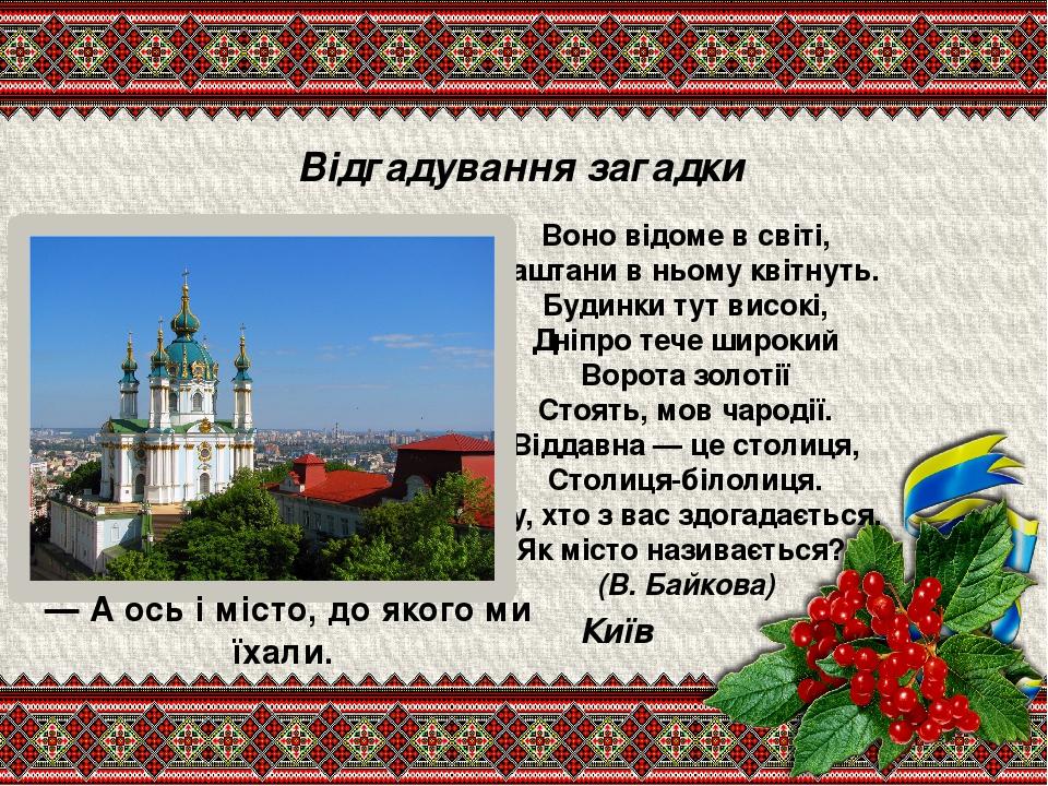 Відгадування загадки Воно відоме в світі, Каштани в ньому квітнуть. Будинки тут високі, Дніпро тече широкий Ворота золотії Стоять, мов чародії. Від...