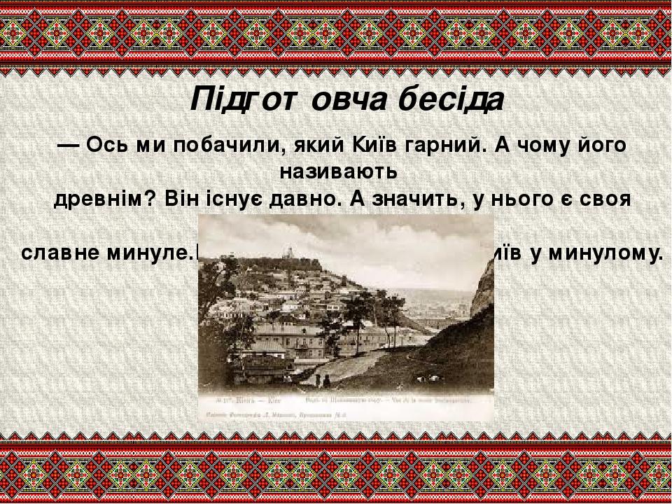 Підготовча бесіда — Ось ми побачили, який Київ гарний. А чому його називають древнім? Він існує давно. А значить, у нього є своя історія, славне ми...