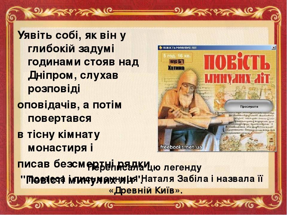 Уявіть собі, як він у глибокій задумі годинами стояв над Дніпром, слухав розповіді оповідачів, а потім повертався в тісну кімнату монастиря і писав...