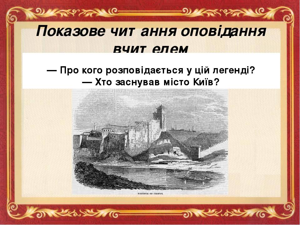 Показове читання оповідання вчителем — Про кого розповідається у цій легенді? — Хто заснував місто Київ?