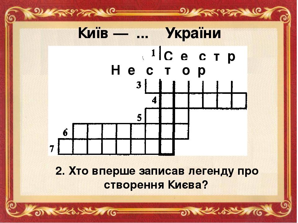 Київ — ... України С е с т р а 2. Хто вперше записав легенду про створення Києва? Н е с т о р