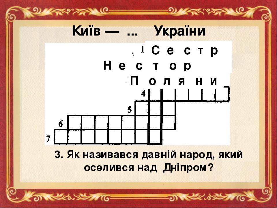 Київ — ... України С е с т р а Н е с т о р 3. Як називався давній народ, який оселився над Дніпром? П о л я н и