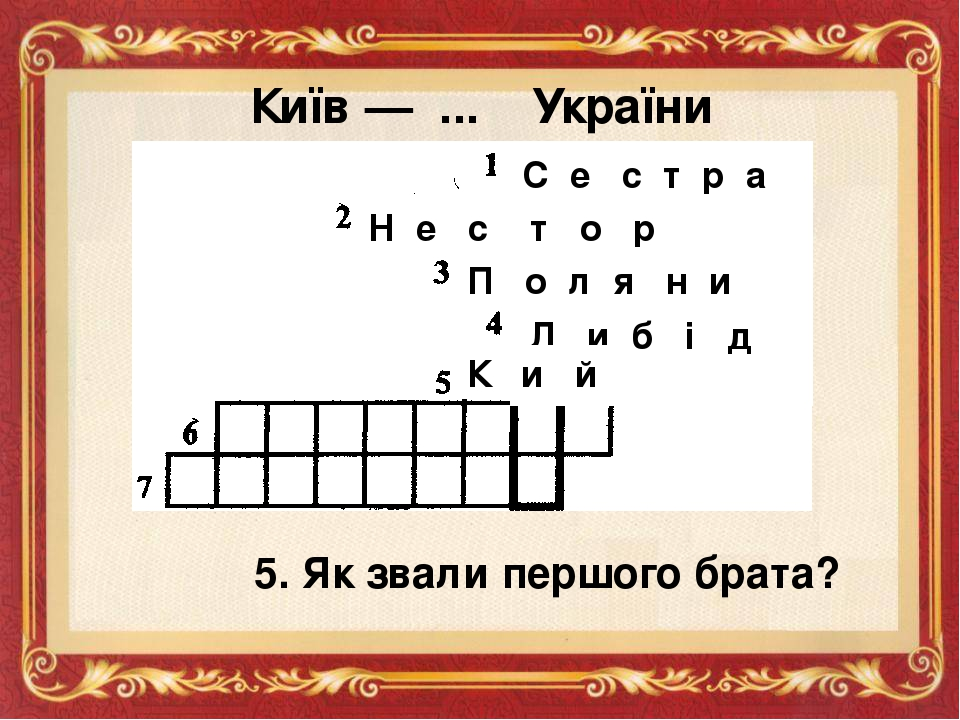 Київ — ... України С е с т р а Н е с т о р П о л я н и Л и б і д ь 5. Як звали першого брата? К и й