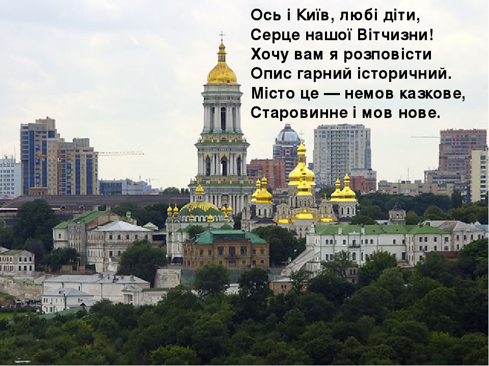 Ось і Київ, любі діти, Серце нашої Вітчизни! Хочу вам я розповісти Опис гарний історичний. Місто це — немов казкове, Старовинне і мов нове.