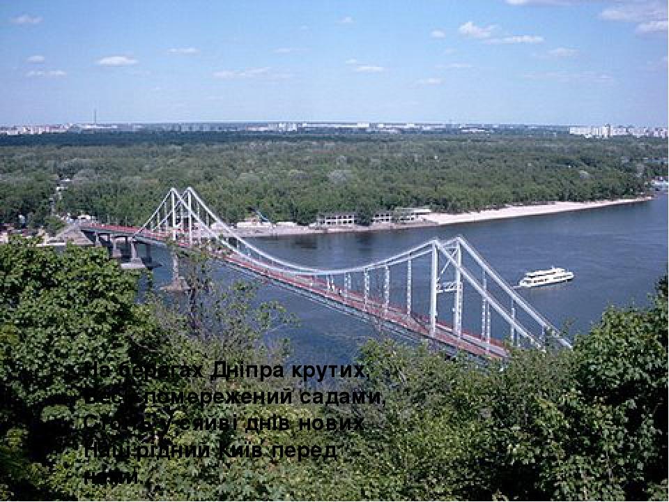 На берегах Дніпра крутих, Весь помережений садами, Стоїть у сяйві днів нових Наш рідний Київ перед нами.
