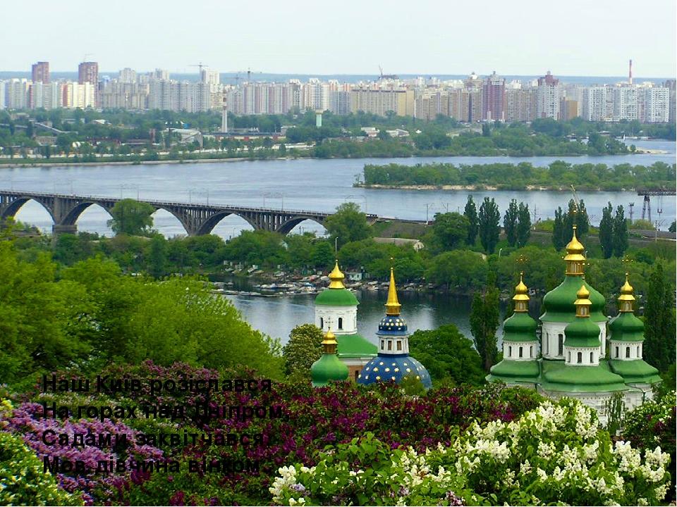 Наш Київ розіслався На горах над Дніпром, Садами заквітчався, Мов дівчина вінком.
