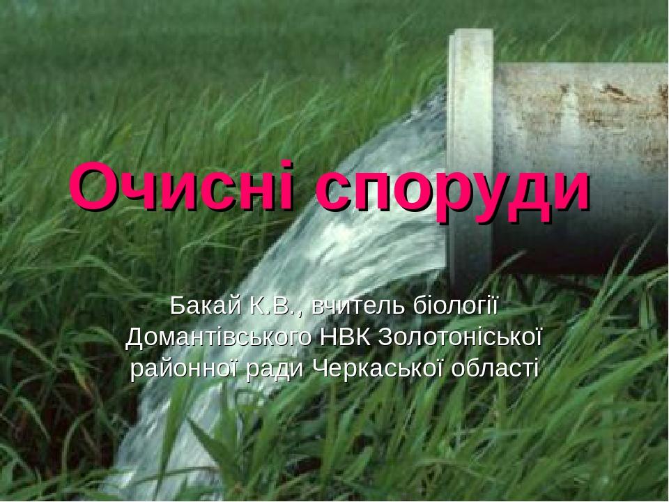 Очисні споруди Бакай К.В., вчитель біології Домантівського НВК Золотоніської районної ради Черкаської області