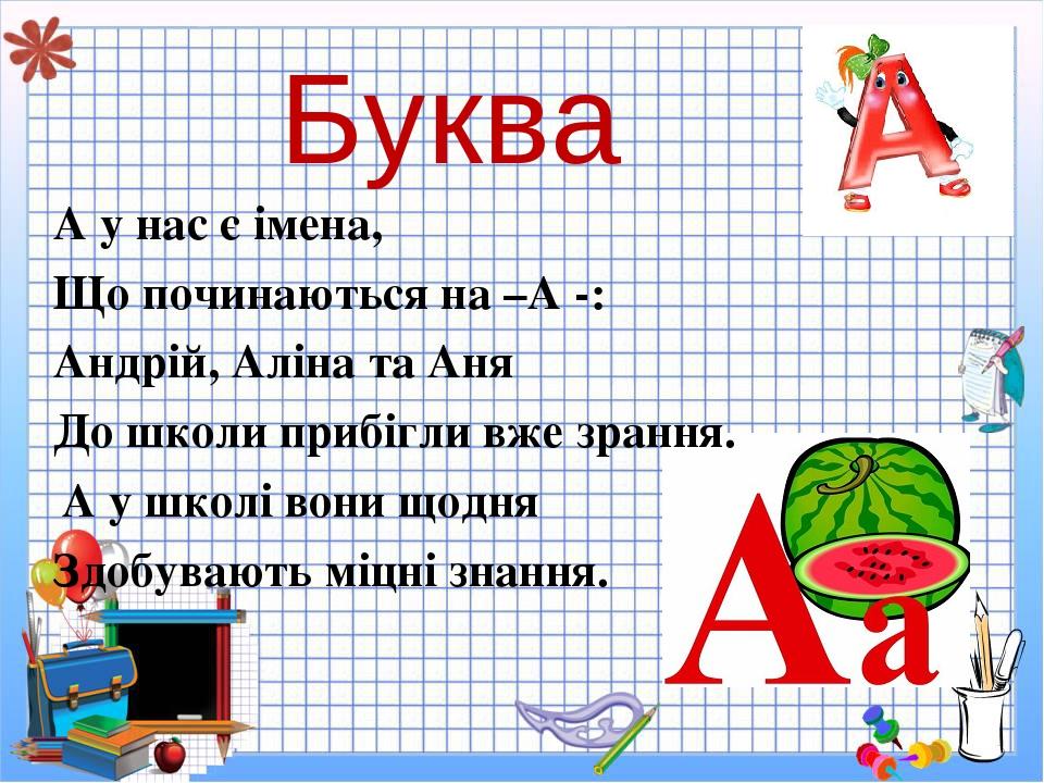 Буква А у нас є імена, Що починаються на –А -: Андрій, Аліна та Аня До школи прибігли вже зрання. А у школі вони щодня Здобувають міцні знання.