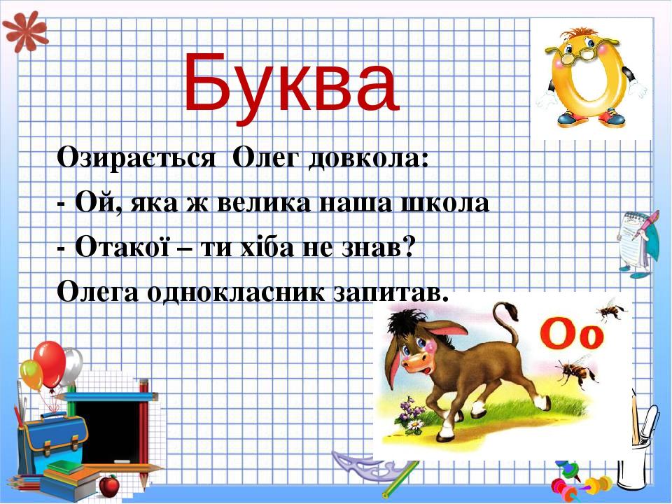 Буква Озирається Олег довкола: - Ой, яка ж велика наша школа - Отакої – ти хіба не знав? Олега однокласник запитав.