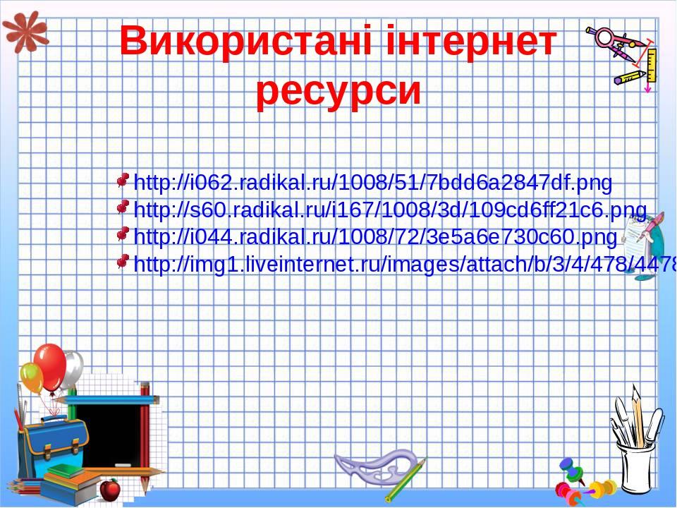 Використані інтернет ресурси http://i062.radikal.ru/1008/51/7bdd6a2847df.png http://s60.radikal.ru/i167/1008/3d/109cd6ff21c6.png http://i044.radika...