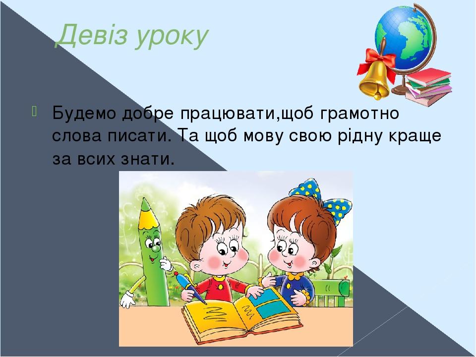 Девіз уроку Будемо добре працювати,щоб грамотно слова писати. Та щоб мову свою рідну краще за всих знати.