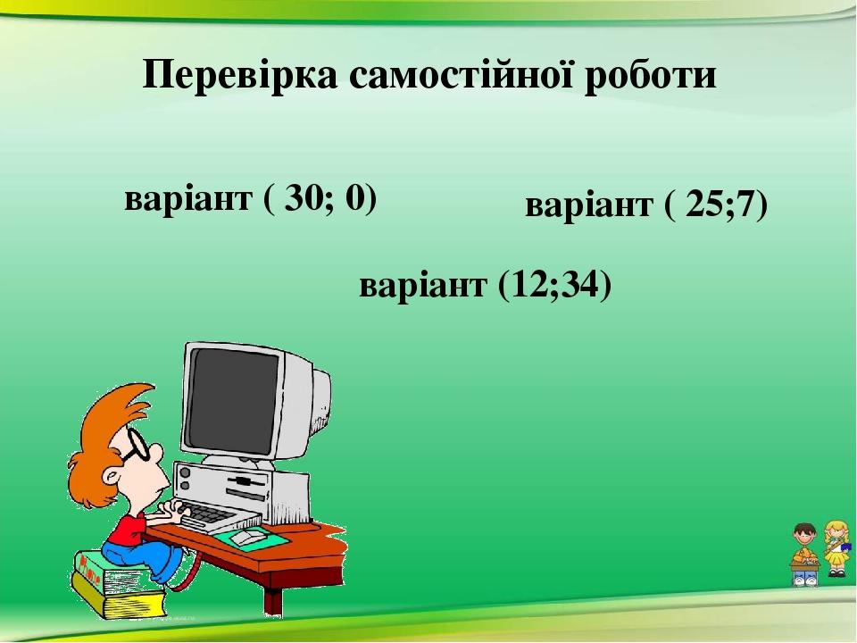Перевірка самостійної роботи Ⅰваріант ( 30; 0) Ⅱваріант ( 25;7) Ⅲ варіант (12;34)