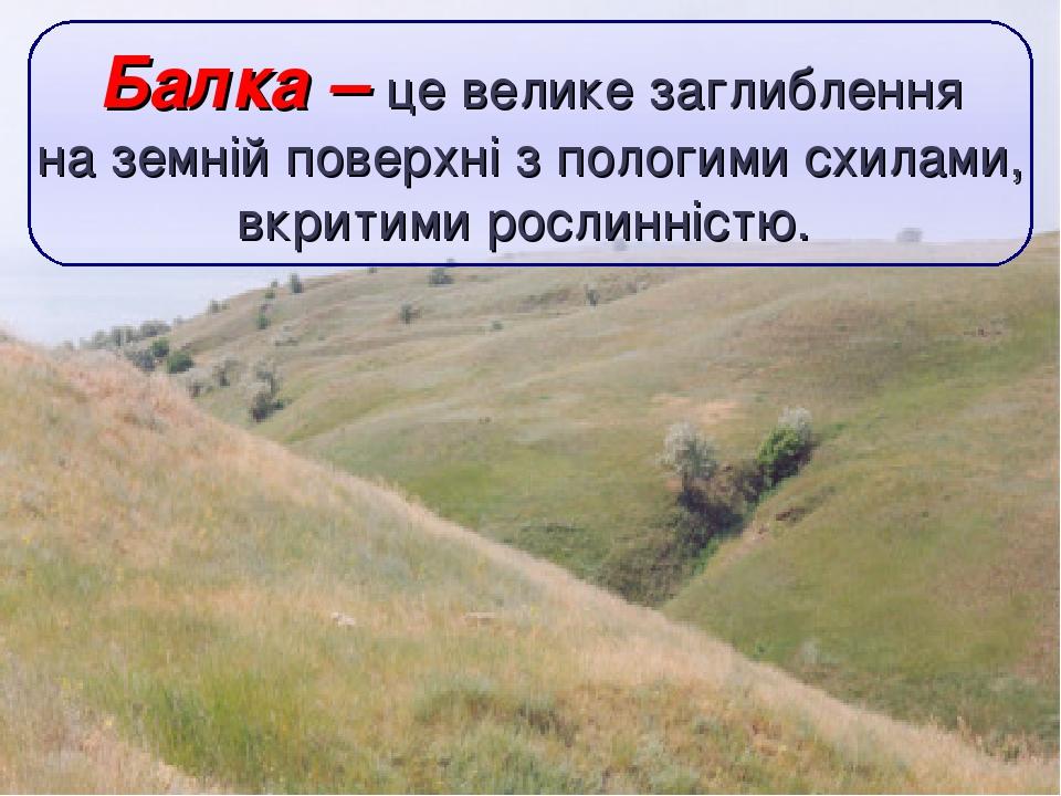 Балка – це велике заглиблення на земній поверхні з пологими схилами, вкритими рослинністю.