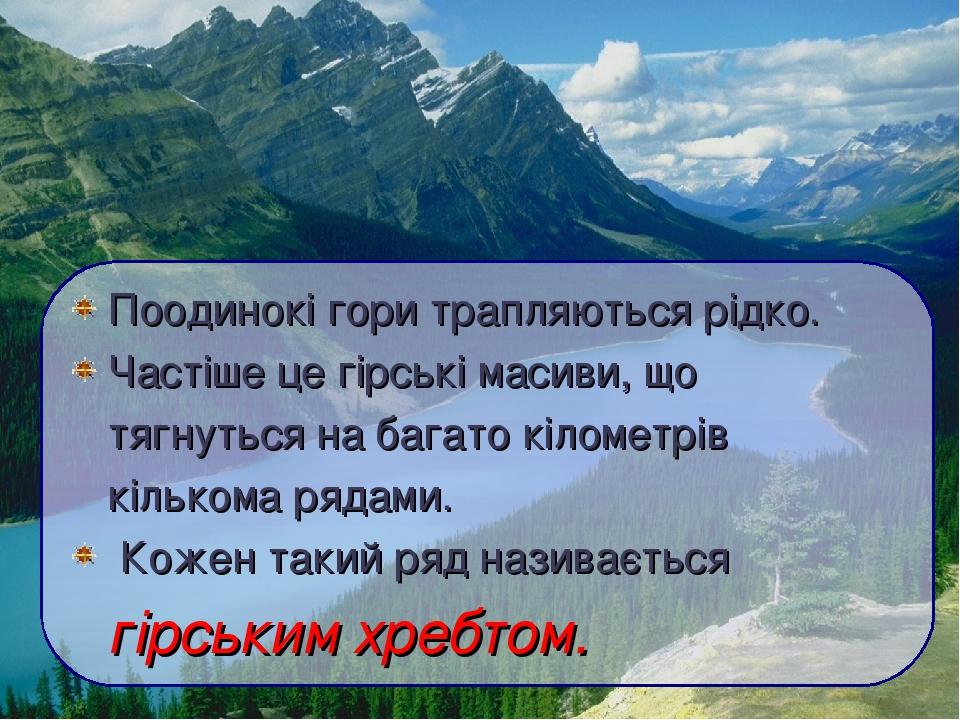 Поодинокі гори трапляються рідко. Частіше це гірські масиви, що тягнуться на багато кілометрів кількома рядами. Кожен такий ряд називається гірськи...