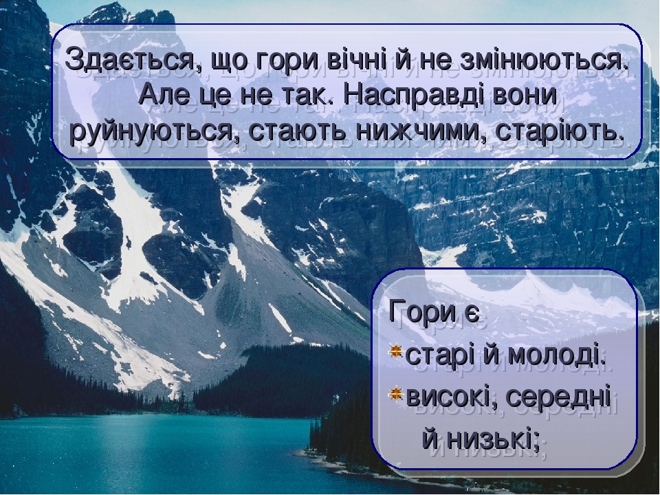 Здається, що гори вічні й не змінюються. Але це не так. Насправді вони руйнуються, стають нижчими, старіють. Гори є старі й молоді. високі, середні...
