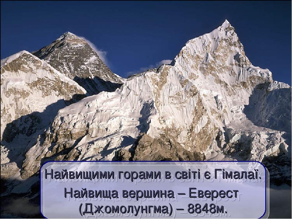 Найвищими горами в світі є Гімалаї. Найвища вершина – Еверест (Джомолунгма) – 8848м.