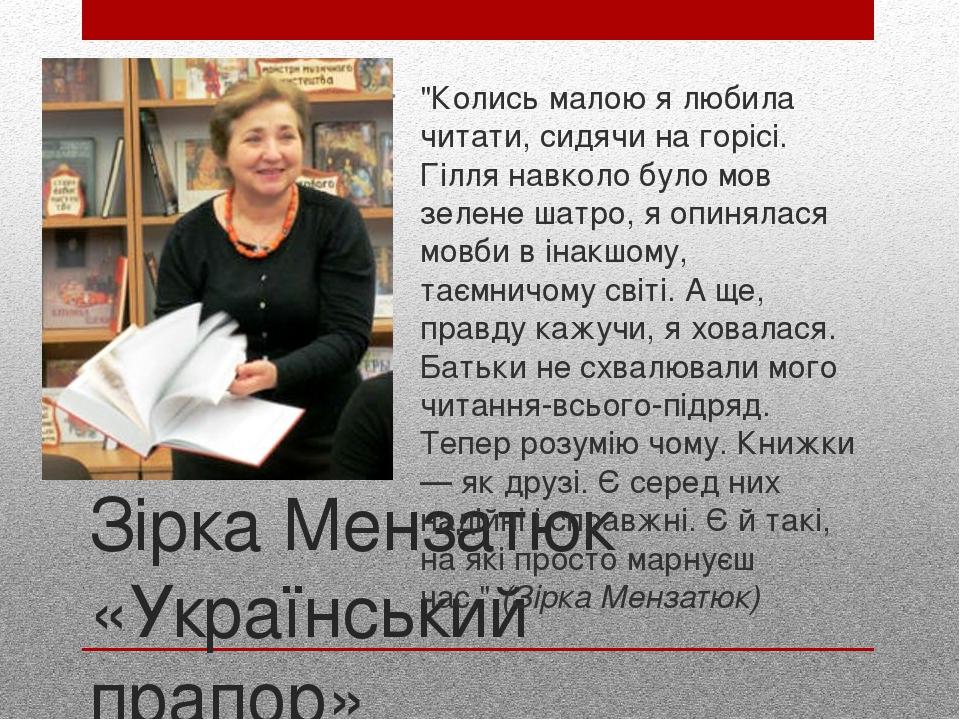 """Зірка Мензатюк «Український прапор» """"Колись малою я любила читати, сидячи на горісі. Гілля навколо було мов зелене шатро, я опинялася мовби в інакш..."""
