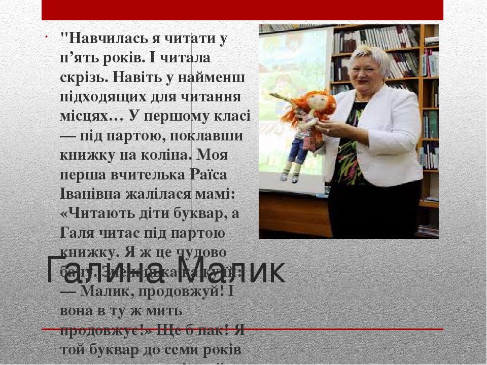 """Галина Малик """"Навчилась я читати у п'ять років. І читала скрізь. Навіть у найменш підходящих для читання місцях… У першому класі — під партою, покл..."""