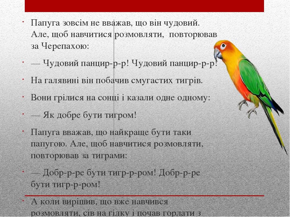 Папуга зовсiм не вважав, що вiн чудовий. Але, щоб навчитися розмовляти, повторював за Черепахою: — Чудовий панцир-р-р! Чудовий панцир-р-р! На галяв...