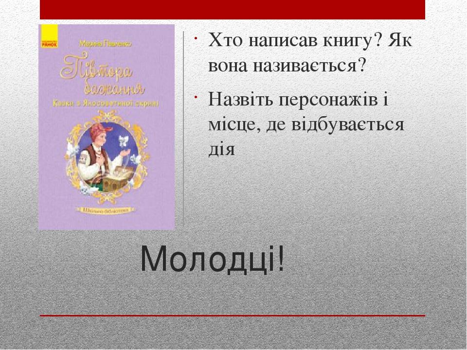 Молодці! Хто написав книгу? Як вона називається? Назвіть персонажів і місце, де відбувається дія