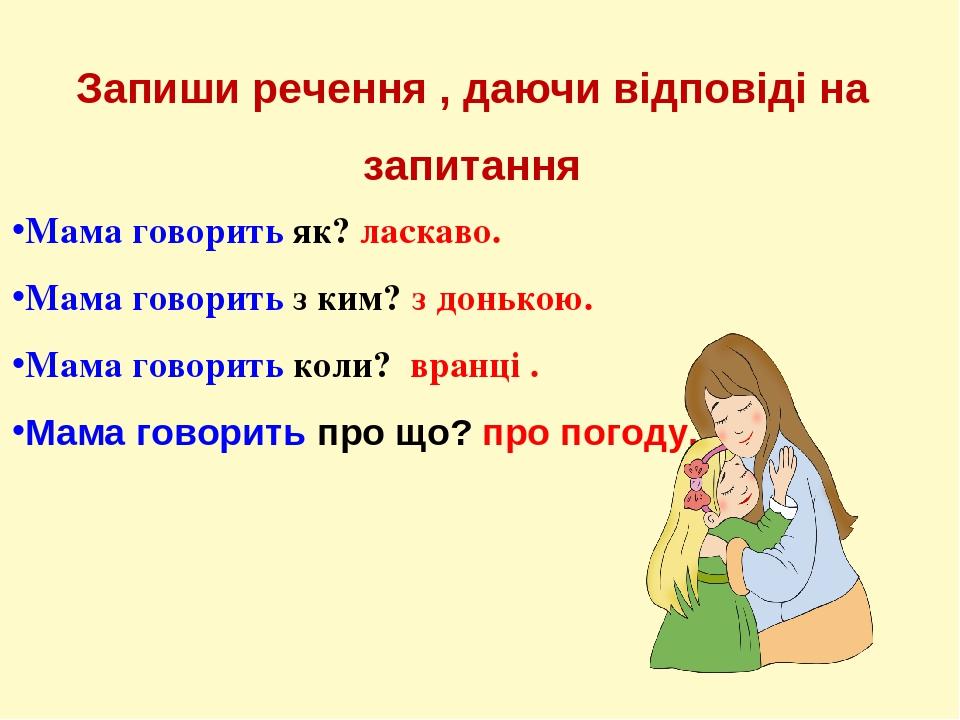Запиши речення , даючи відповіді на запитання Мама говорить як? ласкаво. Мама говорить з ким? з донькою. Мама говорить коли? вранці . Мама говорить...