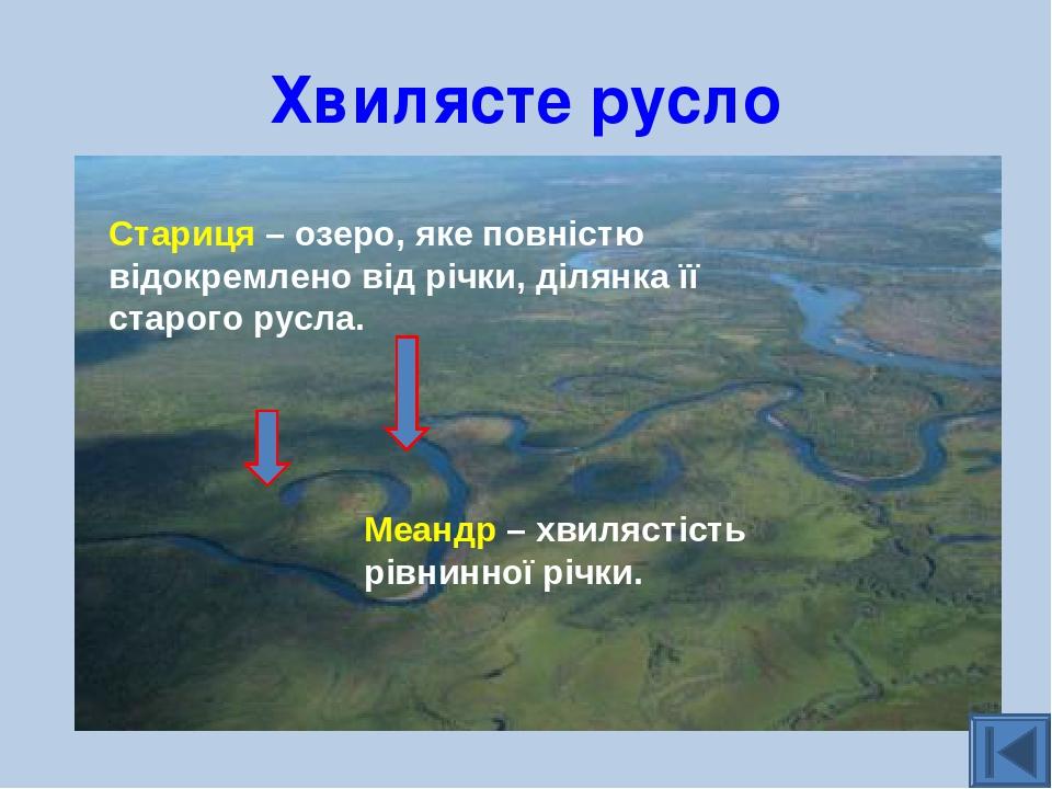Хвилясте русло Стариця – озеро, яке повністю відокремлено від річки, ділянка її старого русла. Меандр – хвилястість рівнинної річки.