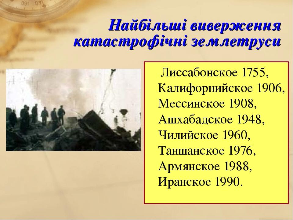 Найбільші виверження катастрофічні землетруси Лиссабонское 1755, Калифорнийское 1906, Мессинское 1908, Ашхабадское 1948, Чилийское 1960, Таншанское...
