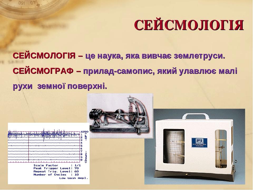 СЕЙСМОЛОГІЯ СЕЙСМОЛОГІЯ – це наука, яка вивчає землетруси. СЕЙСМОГРАФ – прилад-самопис, який улавлює малі рухи земної поверхні.