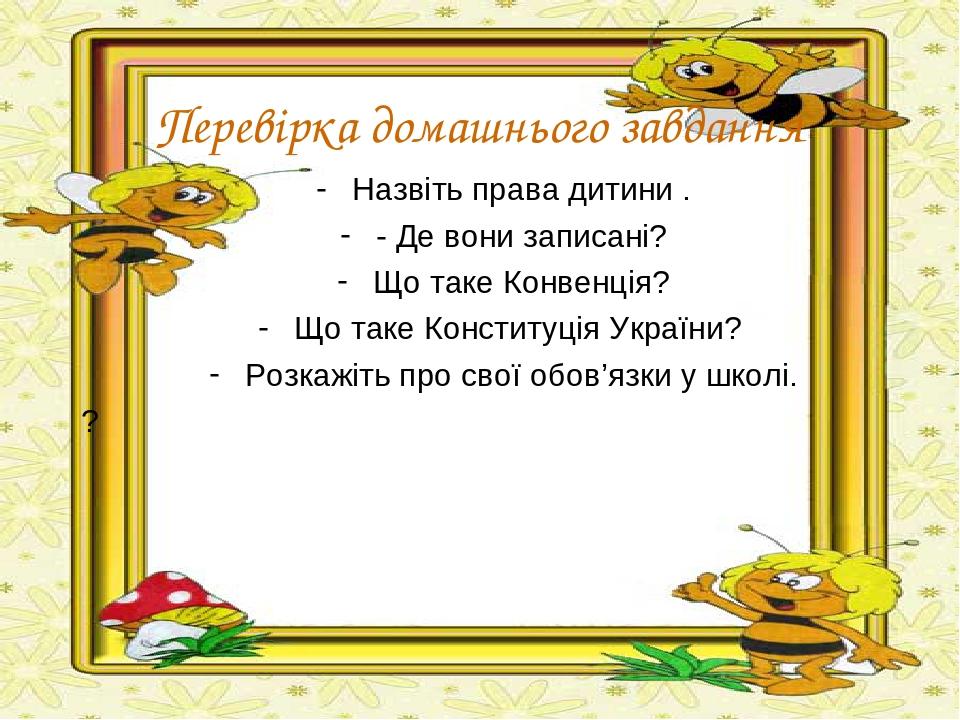 Перевірка домашнього завдання Назвіть права дитини . - Де вони записані? Що таке Конвенція? Що таке Конституція України? Розкажіть про свої обов'яз...
