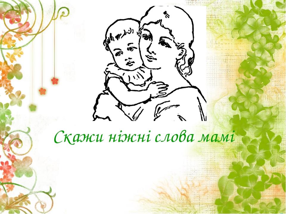 Скажи ніжні слова мамі