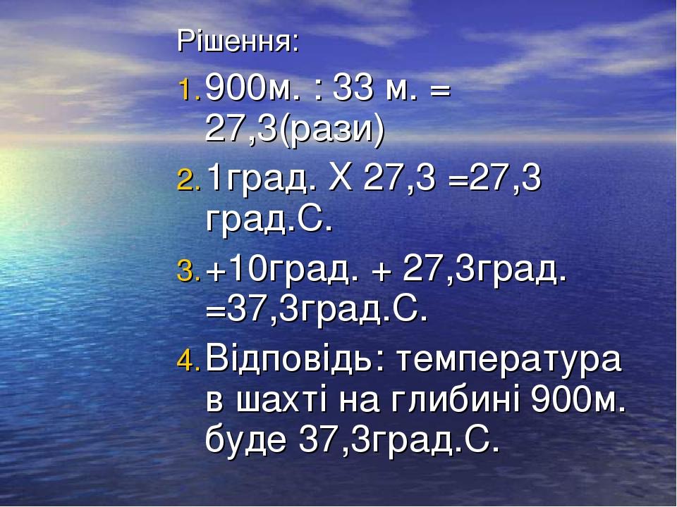 Рішення: 900м. : 33 м. = 27,3(рази) 1град. Х 27,3 =27,3 град.С. +10град. + 27,3град. =37,3град.С. Відповідь: температура в шахті на глибині 900м. б...