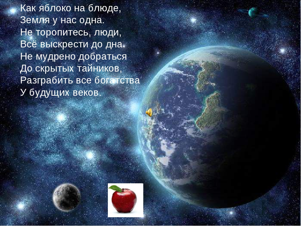 Как яблоко на блюде, Земля у нас одна. Не торопитесь, люди, Всё выскрести до дна. Не мудрено добраться До скрытых тайников, Разграбить все богатств...