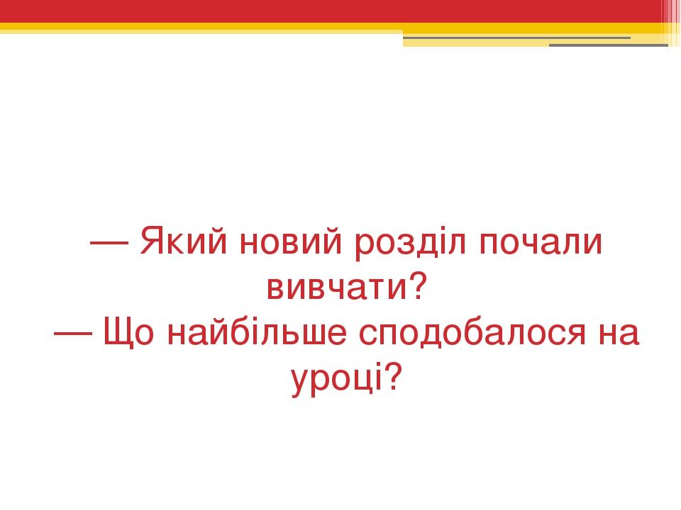 — Який новий розділ почали вивчати? — Що найбільше сподобалося на уроці?