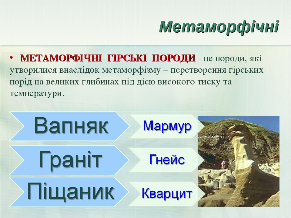 Метаморфічні МЕТАМОРФІЧНІ ГІРСЬКІ ПОРОДИ - це породи, які утворилися внаслідок метаморфізму – перетворення гірських порід на великих глибинах під д...