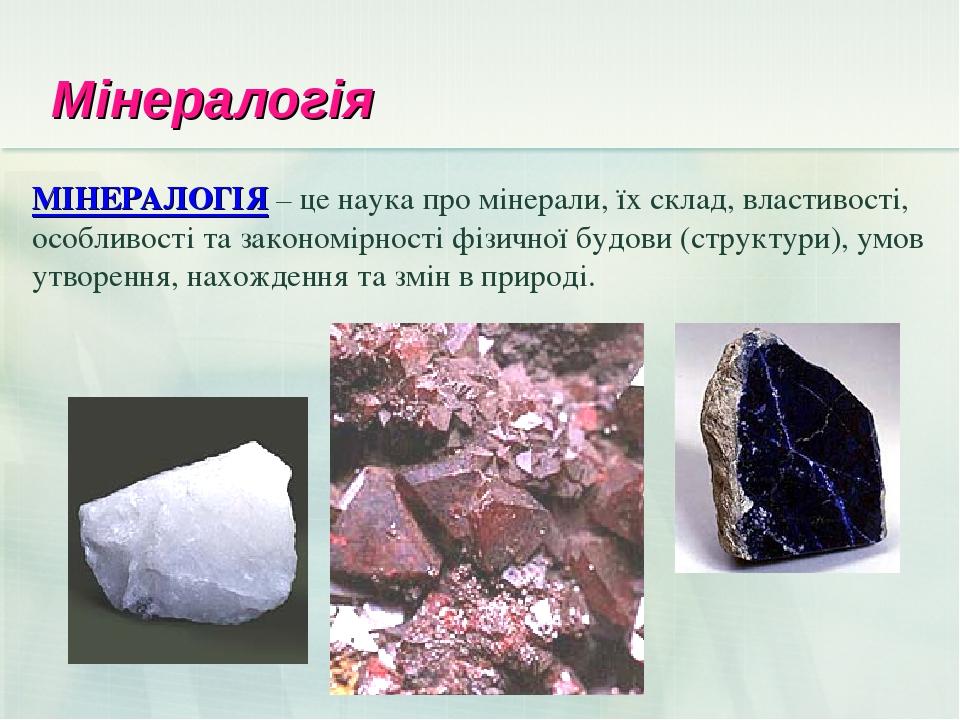 Мінералогія МІНЕРАЛОГІЯ – це наука про мінерали, їх склад, властивості, особливості та закономірності фізичної будови (структури), умов утворення, ...