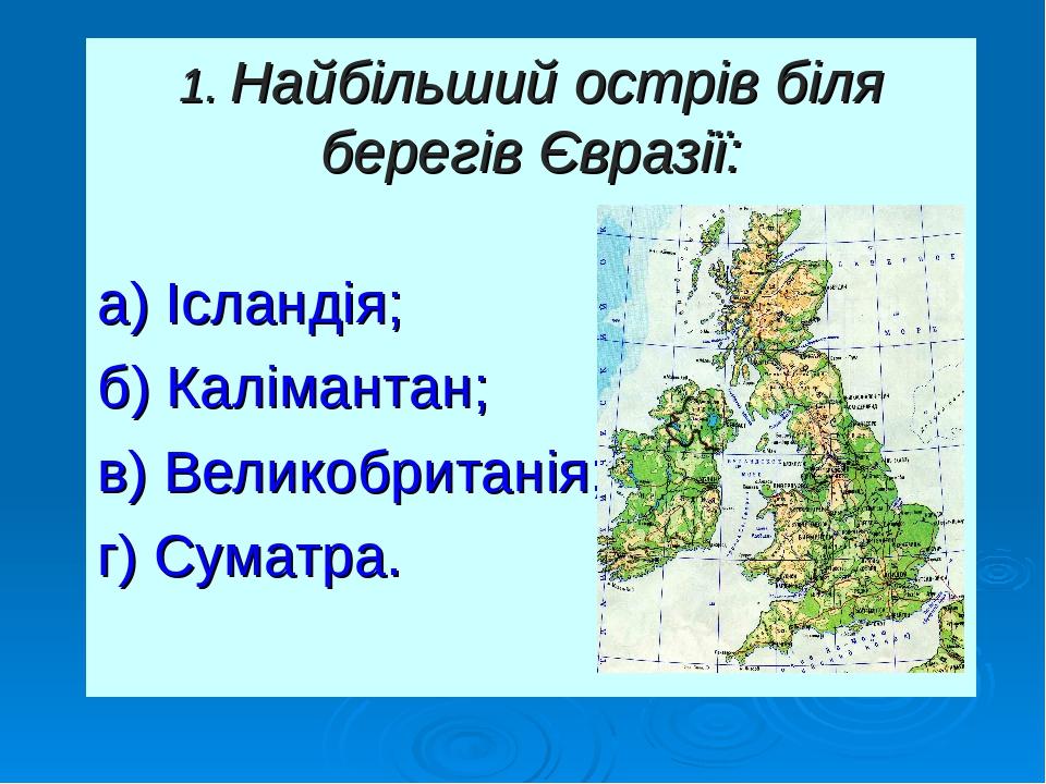 1. Найбільший острів біля берегів Євразії: а) Ісландія; б) Калімантан; в) Великобританія; г) Суматра.