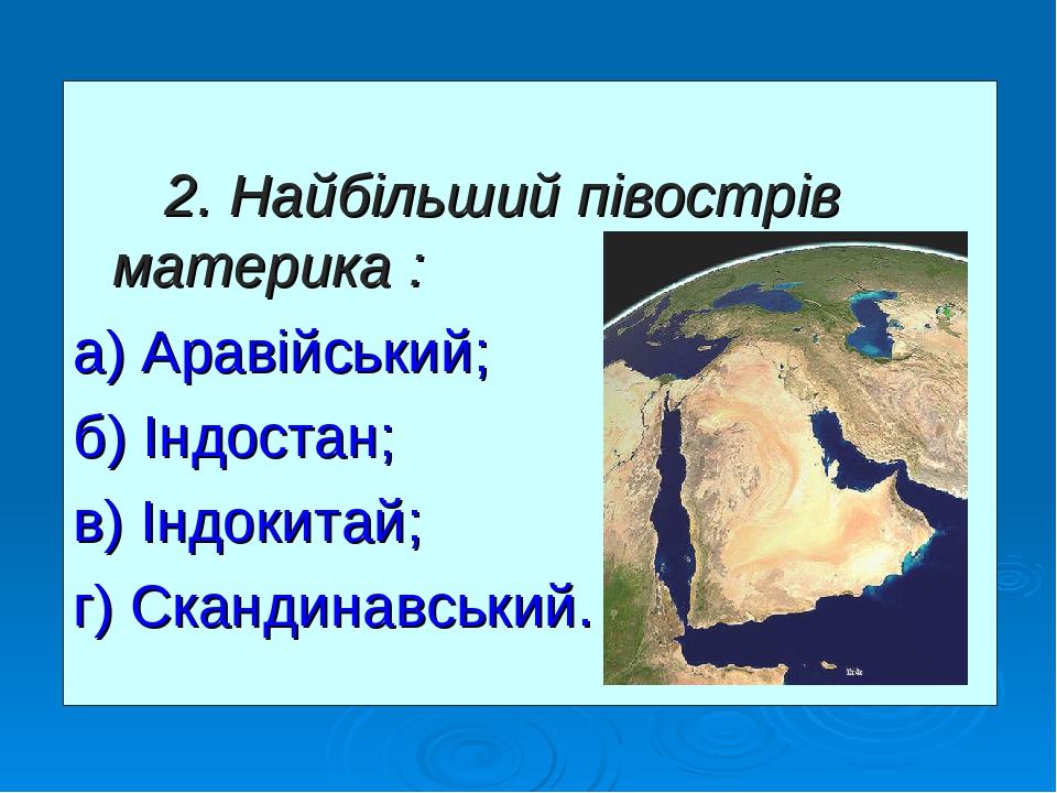 2. Найбільший півострів материка : а) Аравійський; б) Індостан; в) Індокитай; г) Скандинавський.