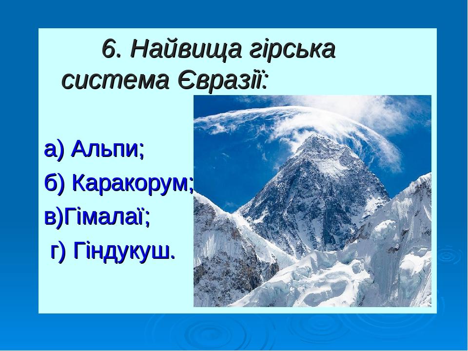 6. Найвища гірська система Євразії: а) Альпи; б) Каракорум; в)Гімалаї; г) Гіндукуш.