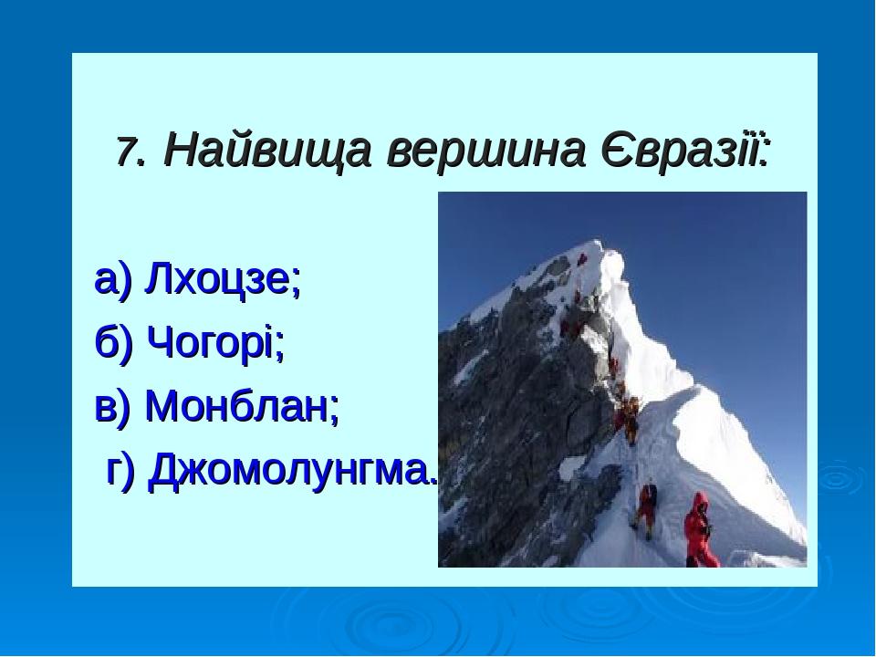 7. Найвища вершина Євразії: а) Лхоцзе; б) Чогорі; в) Монблан; г) Джомолунгма.