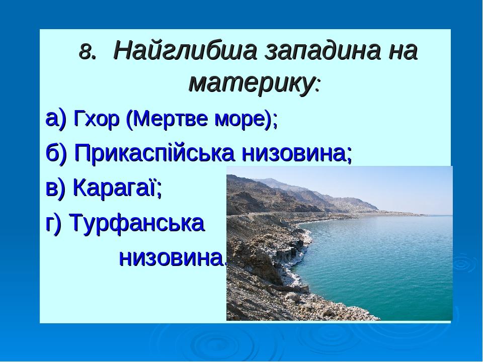 8. Найглибша западина на материку: а) Гхор (Мертве море); б) Прикаспійська низовина; в) Карагаї; г) Турфанська низовина.
