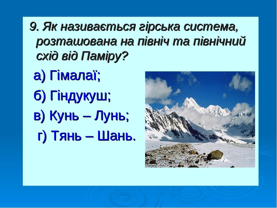 9. Як називається гірська система, розташована на північ та північний схід від Паміру? а) Гімалаї; б) Гіндукуш; в) Кунь – Лунь; г) Тянь – Шань.