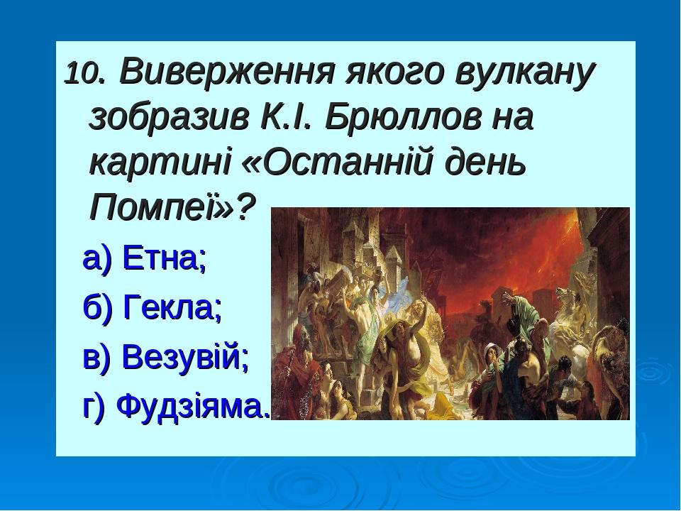 10. Виверження якого вулкану зобразив К.І. Брюллов на картині «Останній день Помпеї»? а) Етна; б) Гекла; в) Везувій; г) Фудзіяма.