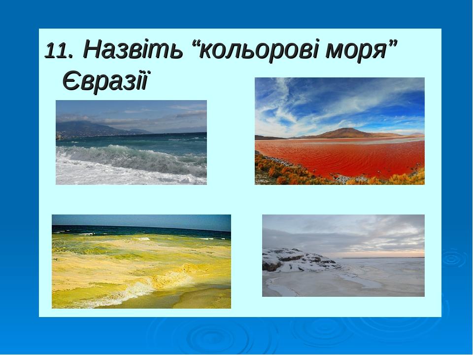 """11. Назвіть """"кольорові моря"""" Євразії"""
