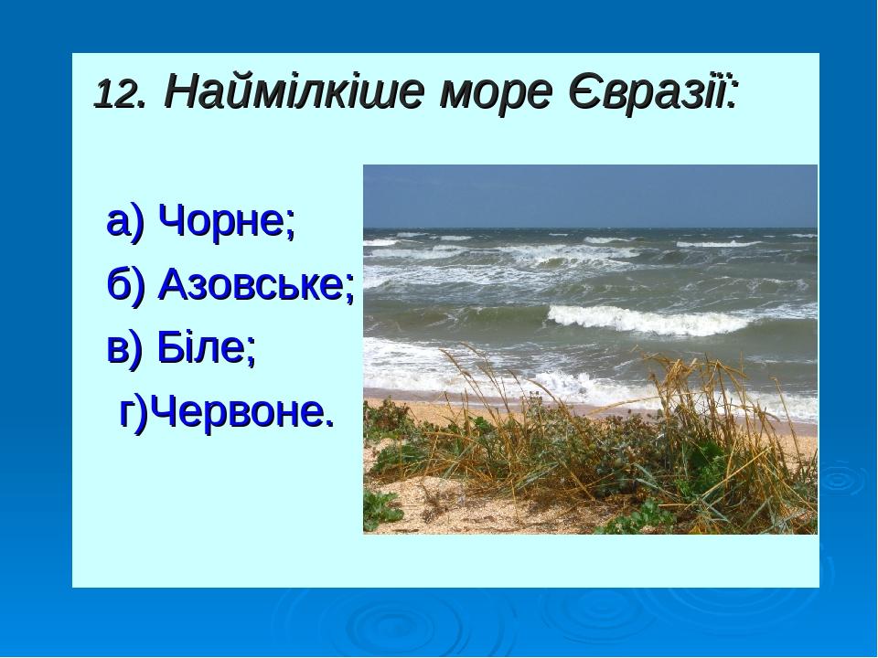 12. Наймілкіше море Євразії: а) Чорне; б) Азовське; в) Біле; г)Червоне.