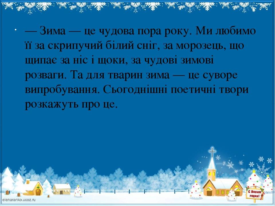 — Зима — це чудова пора року. Ми любимо її за скрипучий білий сніг, за морозець, що щипає за ніс і щоки, за чудові зимові розваги. Та для тварин зи...