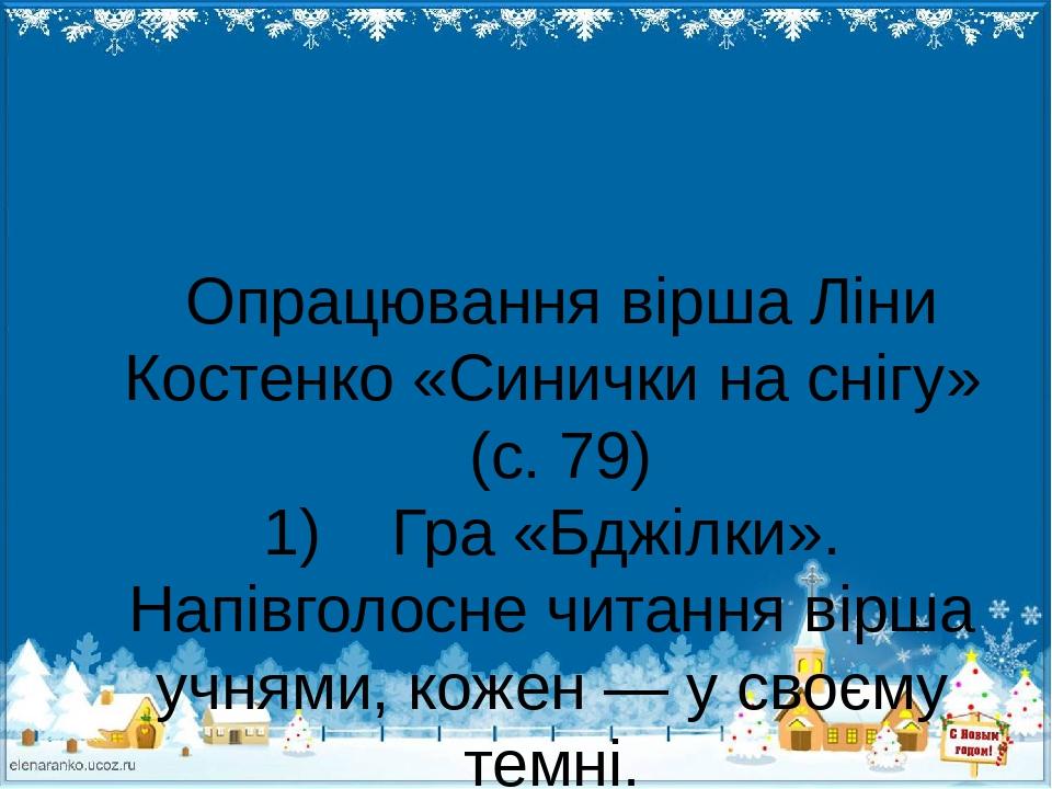Опрацювання вірша Ліни Костенко «Синички на снігу» (с. 79) 1) Гра «Бджілки». Напівголосне читання вірша учнями, кожен — у своєму темні. — Хто потре...
