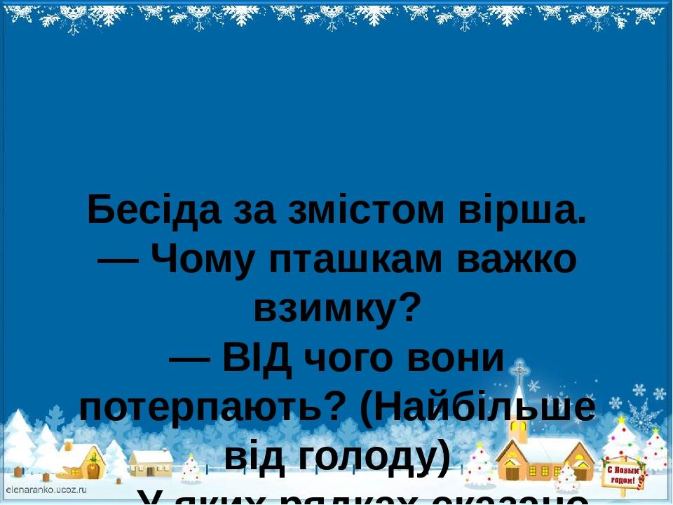 Бесіда за змістом вірша. — Чому пташкам важко взимку? — ВІД чого вони потерпають? (Найбільше від голоду) — У яких рядках сказано про життя синичок ...