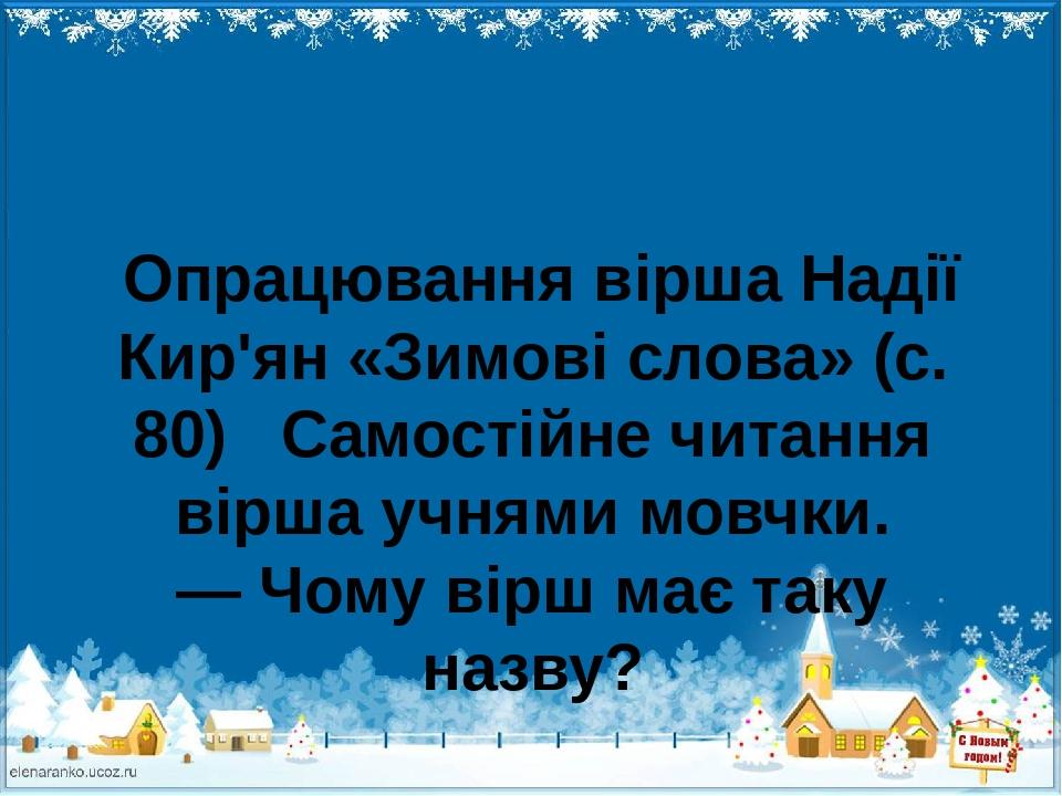Опрацювання вірша Надії Кир'ян «Зимові слова» (с. 80) Самостійне читання вірша учнями мовчки. — Чому вірш має таку назву?